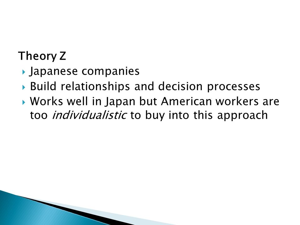 Theory Z  Japanese companies  Build relationships and decision processes  Works well in Japan but American workers are too individualistic to buy into this approach
