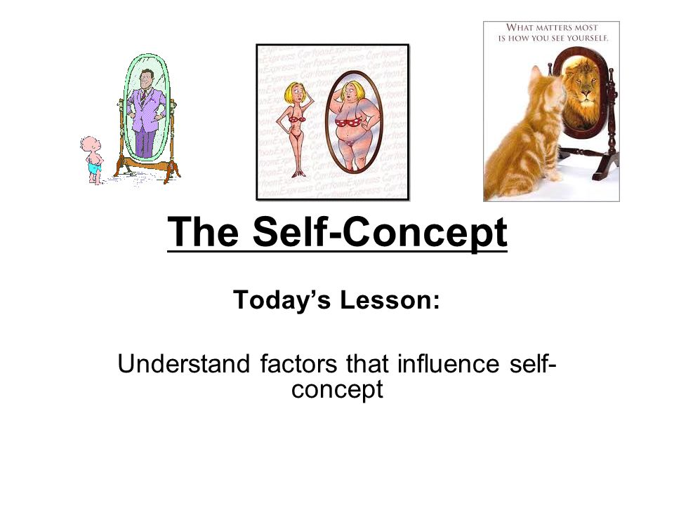 The Self-Concept Today's Lesson: Understand factors that influence self- concept