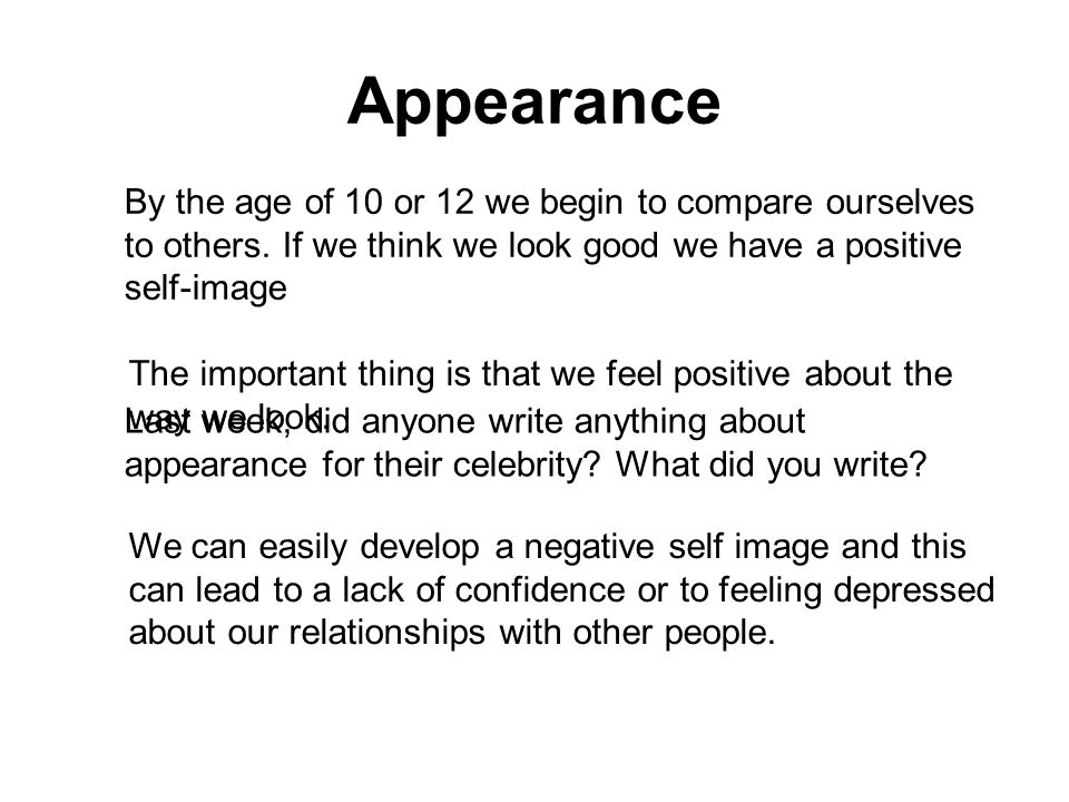 Appearance By the age of 10 or 12 we begin to compare ourselves to others. If we think we look good we have a positive self-image Last week, did anyon