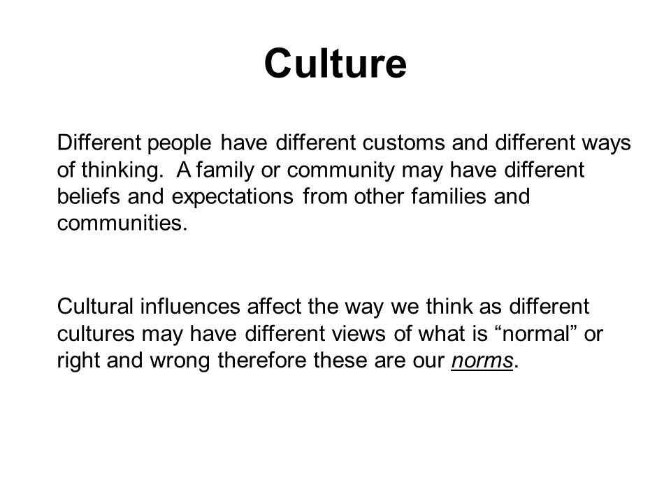 Culture Different people have different customs and different ways of thinking. A family or community may have different beliefs and expectations from