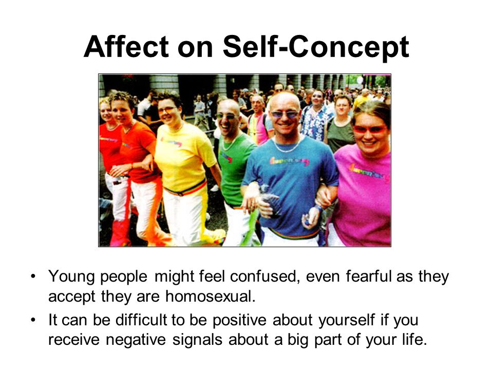 Affect on Self-Concept Young people might feel confused, even fearful as they accept they are homosexual. It can be difficult to be positive about you