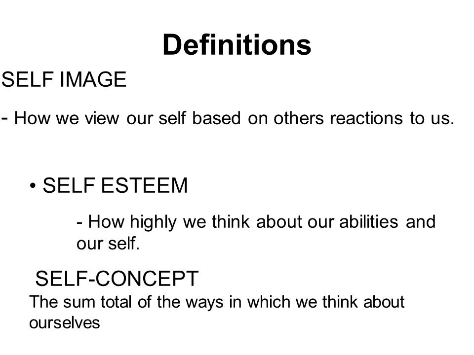 Definitions SELF ESTEEM - How highly we think about our abilities and our self. SELF-CONCEPT The sum total of the ways in which we think about ourselv