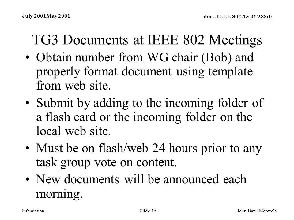 doc.: IEEE /288r0 Submission July 2001May 2001 John Barr, MotorolaSlide 16 TG3 Documents at IEEE 802 Meetings Obtain number from WG chair (Bob) and properly format document using template from web site.