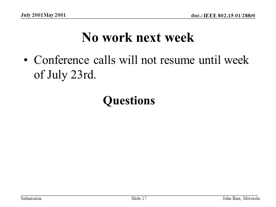 doc.: IEEE /288r0 Submission July 2001May 2001 John Barr, MotorolaSlide 17 No work next week Conference calls will not resume until week of July 23rd.