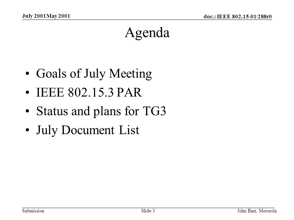 doc.: IEEE /288r0 Submission July 2001May 2001 John Barr, MotorolaSlide 3 Agenda Goals of July Meeting IEEE PAR Status and plans for TG3 July Document List