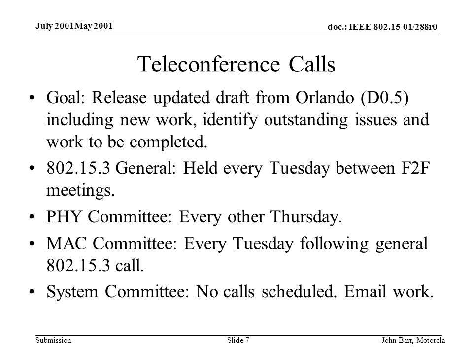 doc.: IEEE /288r0 Submission July 2001May 2001 John Barr, MotorolaSlide 7 Teleconference Calls Goal: Release updated draft from Orlando (D0.5) including new work, identify outstanding issues and work to be completed.