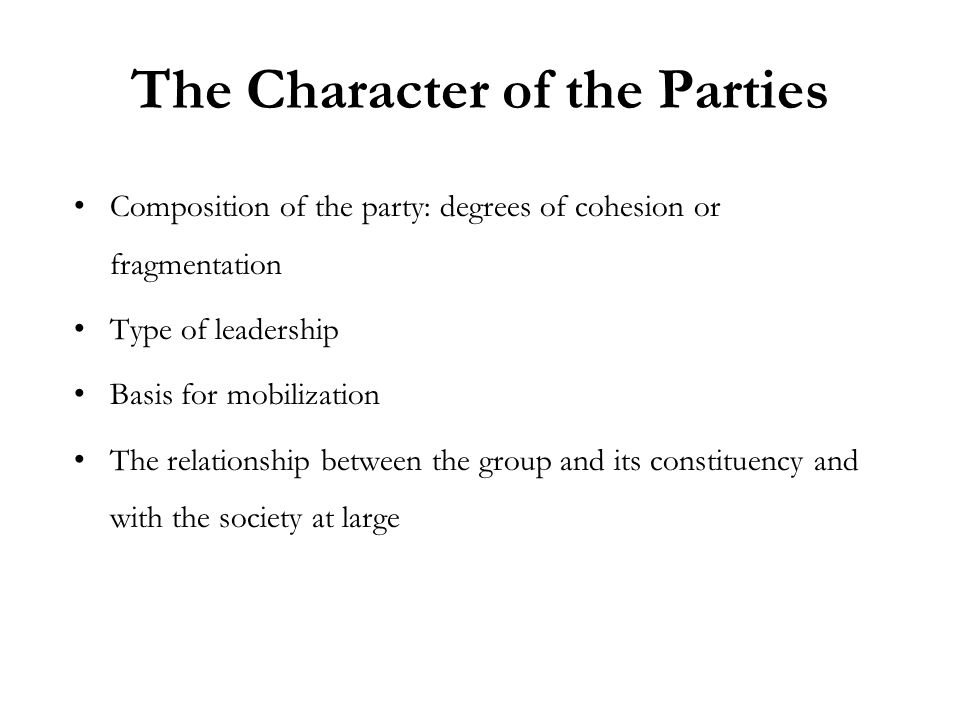 The Character of the Parties Composition of the party: degrees of cohesion or fragmentation Type of leadership Basis for mobilization The relationship between the group and its constituency and with the society at large