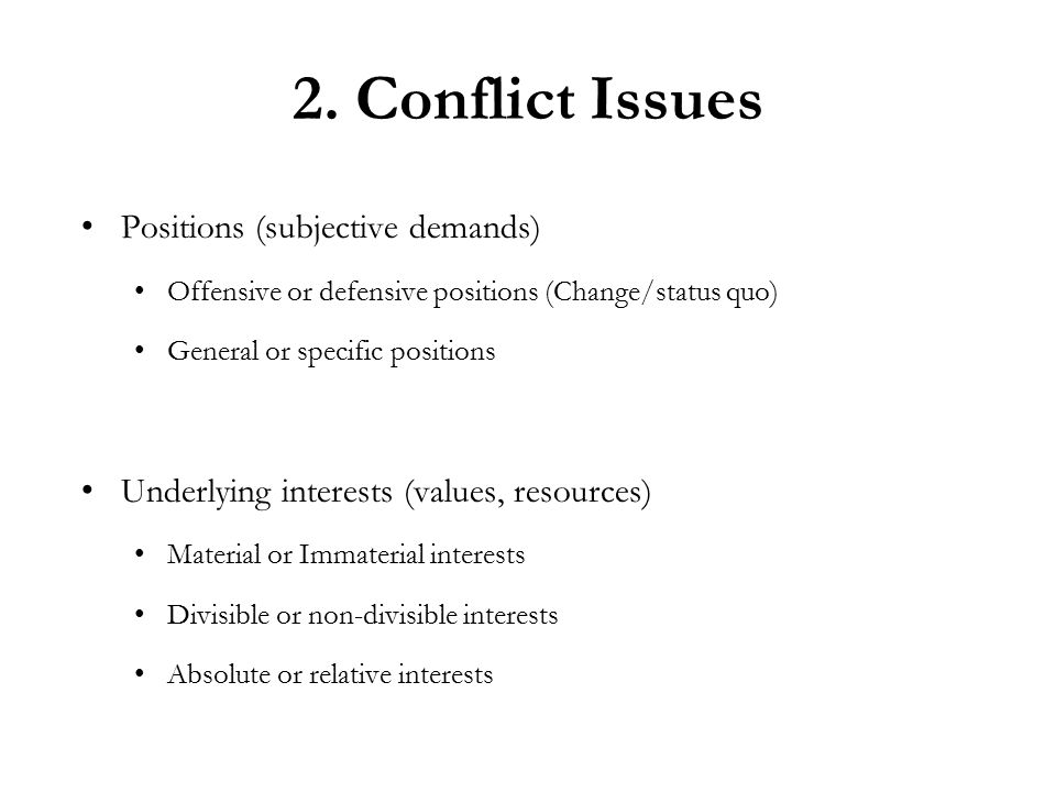 2. Conflict Issues Positions (subjective demands) Offensive or defensive positions (Change/status quo) General or specific positions Underlying intere