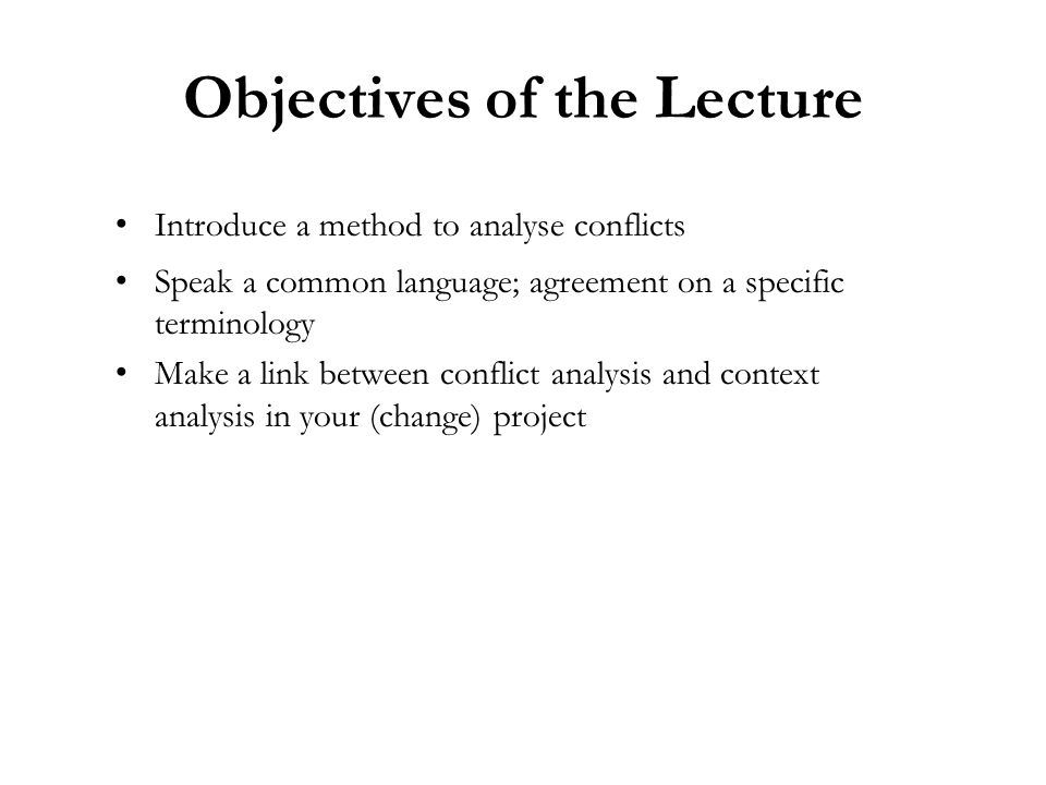 Objectives of the Lecture Introduce a method to analyse conflicts Speak a common language; agreement on a specific terminology Make a link between conflict analysis and context analysis in your (change) project