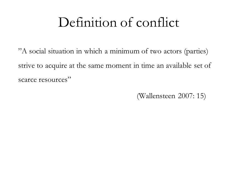 Definition of conflict A social situation in which a minimum of two actors (parties) strive to acquire at the same moment in time an available set of scarce resources (Wallensteen 2007: 15)