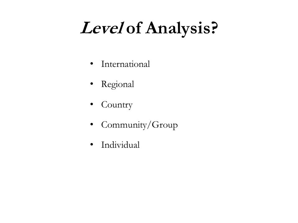 Level of Analysis? International Regional Country Community/Group Individual