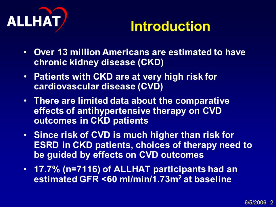ALLHAT 6/5/ Introduction Over 13 million Americans are estimated to have chronic kidney disease (CKD) Patients with CKD are at very high risk for cardiovascular disease (CVD) There are limited data about the comparative effects of antihypertensive therapy on CVD outcomes in CKD patients Since risk of CVD is much higher than risk for ESRD in CKD patients, choices of therapy need to be guided by effects on CVD outcomes 17.7% (n=7116) of ALLHAT participants had an estimated GFR <60 ml/min/1.73m 2 at baseline