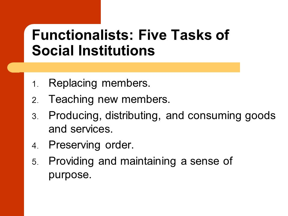 Functionalists: Five Tasks of Social Institutions 1. Replacing members. 2. Teaching new members. 3. Producing, distributing, and consuming goods and s