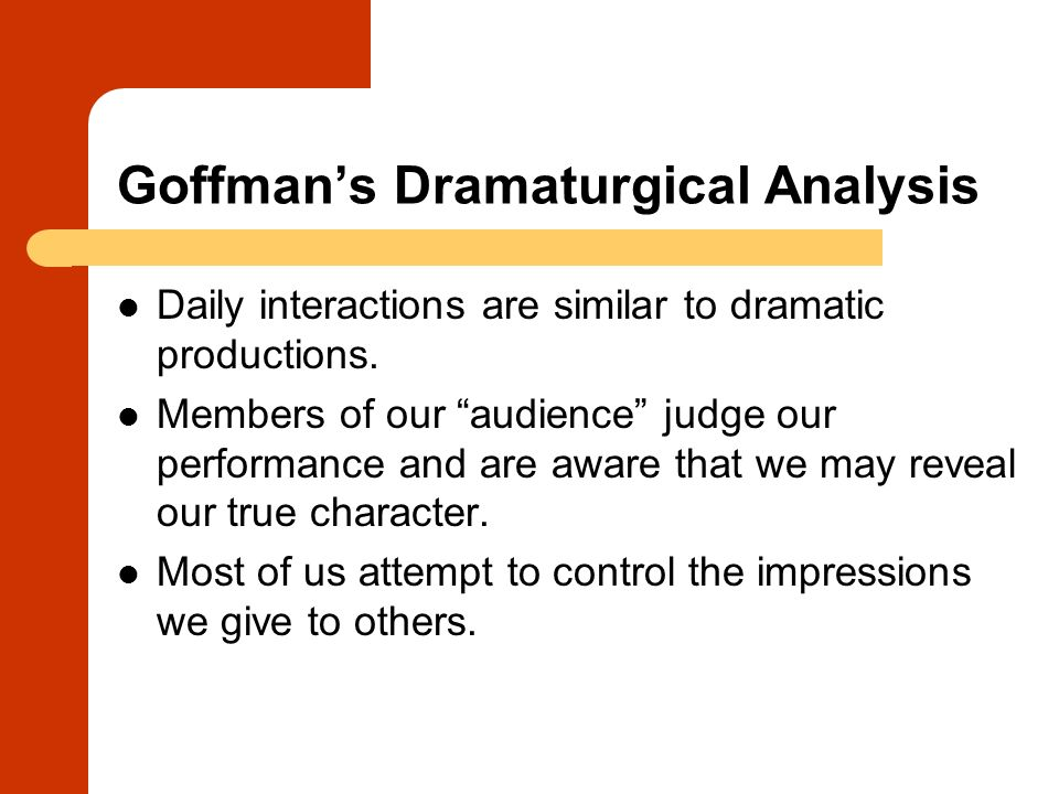 "Goffman's Dramaturgical Analysis Daily interactions are similar to dramatic productions. Members of our ""audience"" judge our performance and are aware"