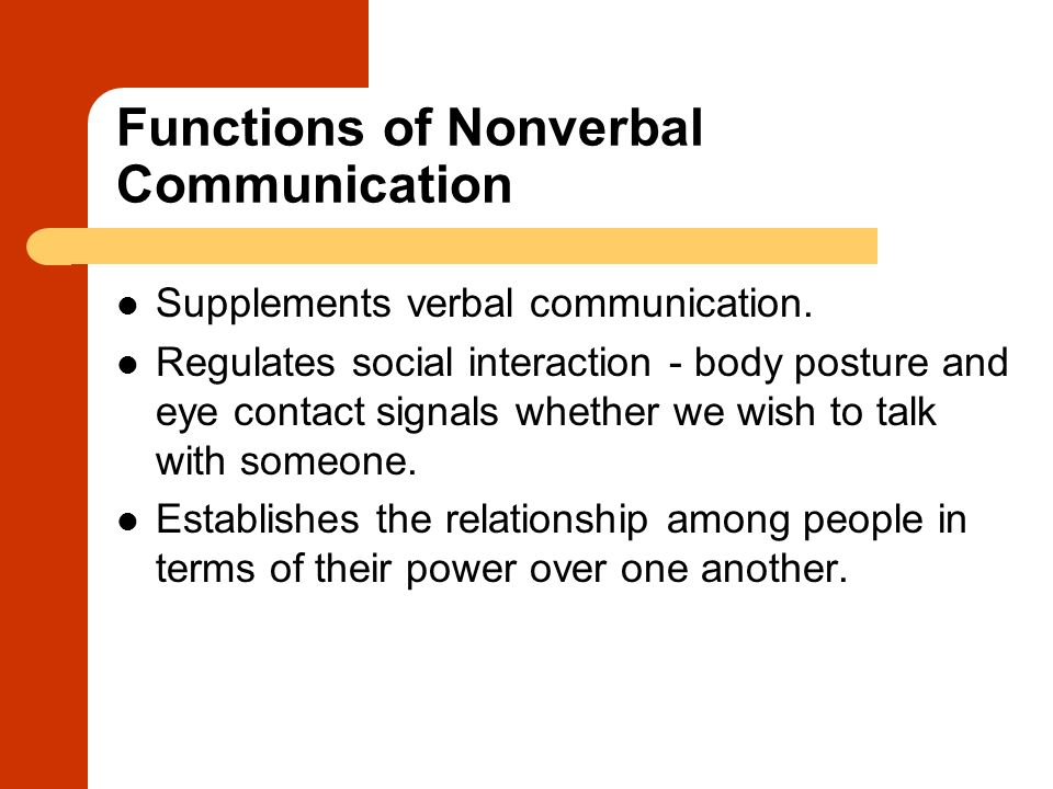 Functions of Nonverbal Communication Supplements verbal communication. Regulates social interaction - body posture and eye contact signals whether we