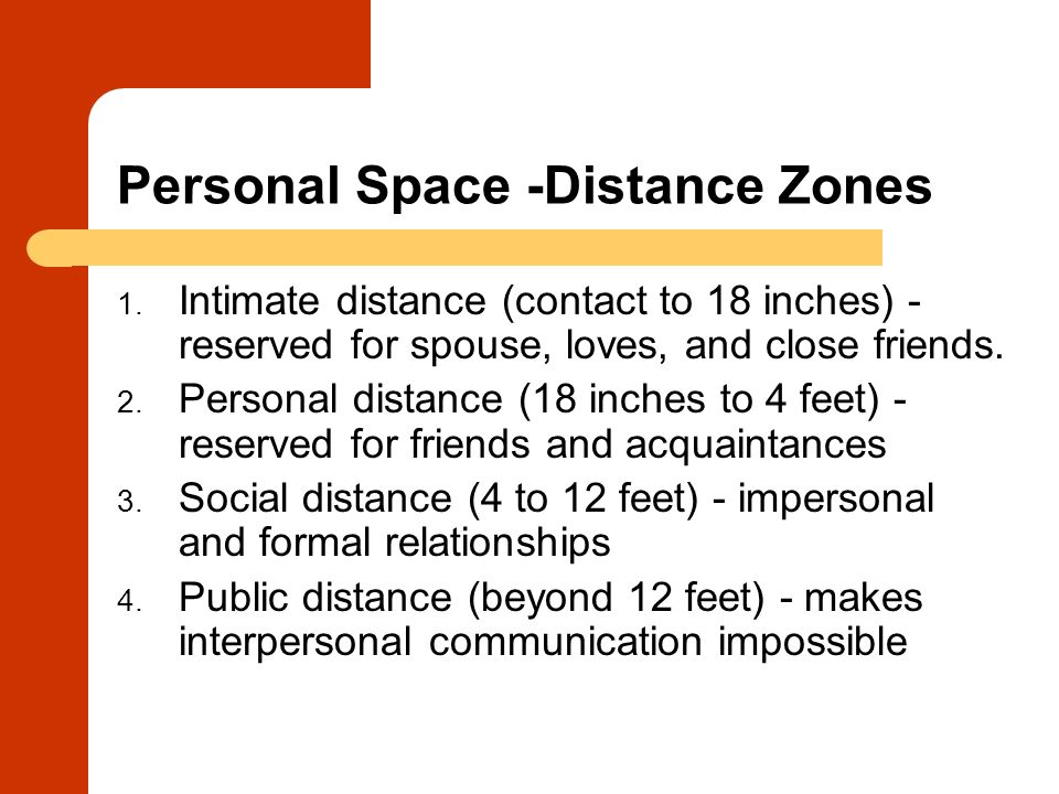 Personal Space -Distance Zones 1. Intimate distance (contact to 18 inches) - reserved for spouse, loves, and close friends. 2. Personal distance (18 i