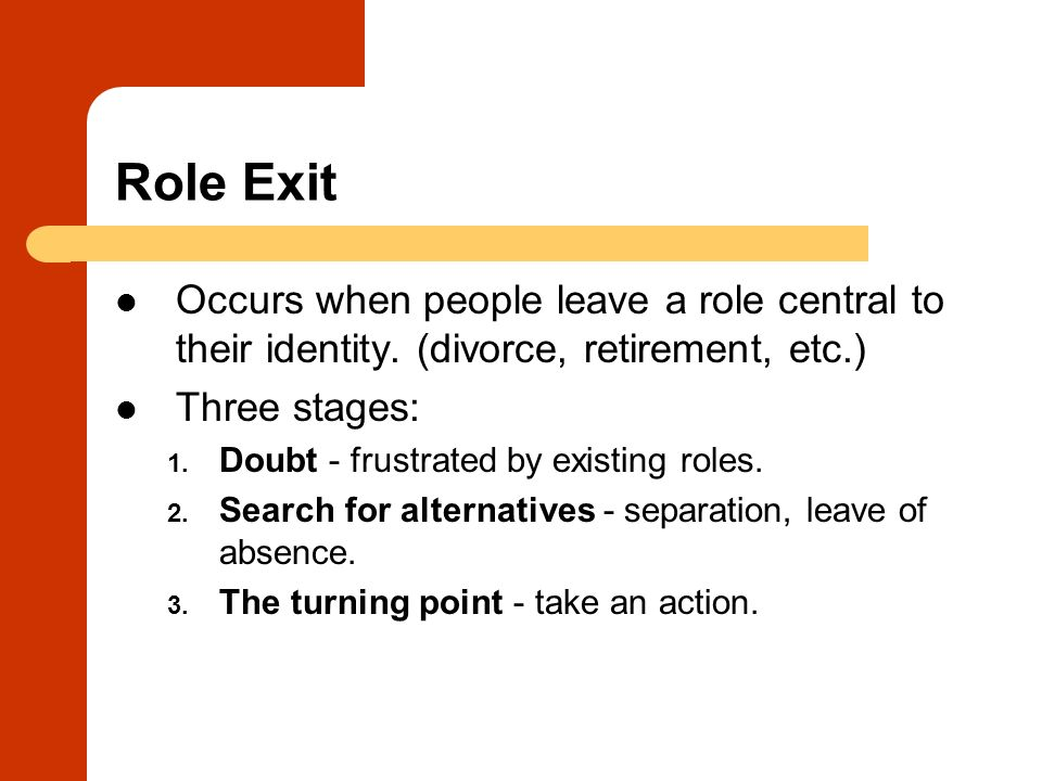 Role Exit Occurs when people leave a role central to their identity. (divorce, retirement, etc.) Three stages: 1. Doubt - frustrated by existing roles