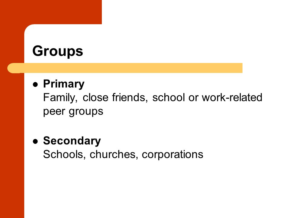 Groups Primary Family, close friends, school or work-related peer groups Secondary Schools, churches, corporations