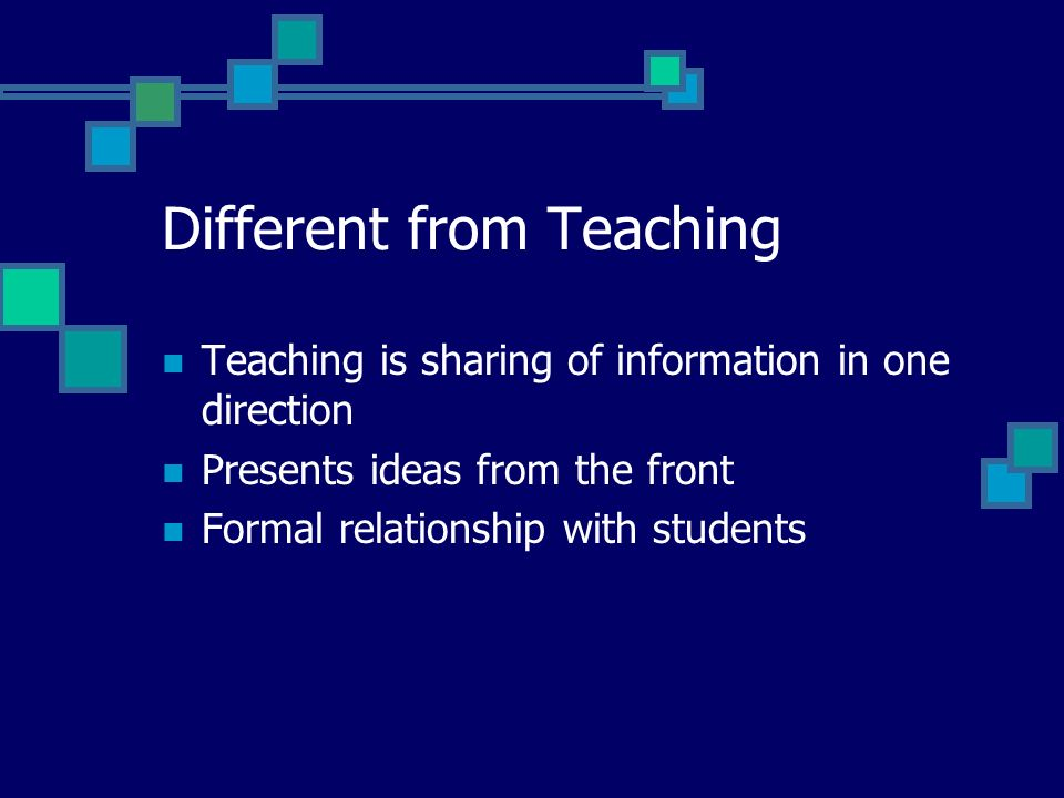 Different from Teaching Teaching is sharing of information in one direction Presents ideas from the front Formal relationship with students