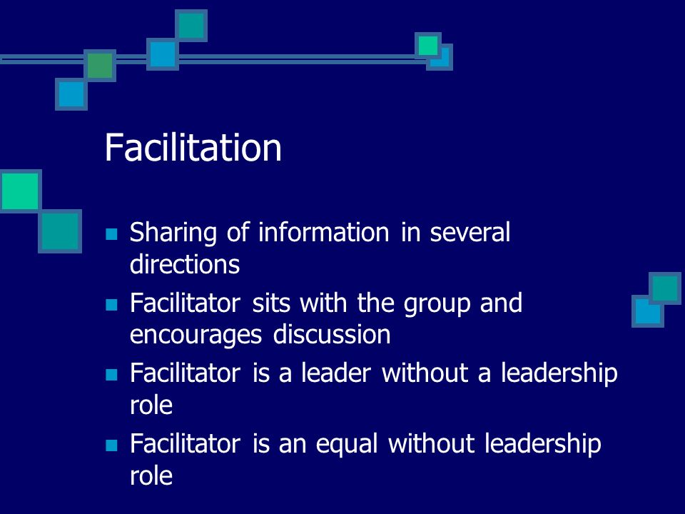 Facilitation Sharing of information in several directions Facilitator sits with the group and encourages discussion Facilitator is a leader without a leadership role Facilitator is an equal without leadership role