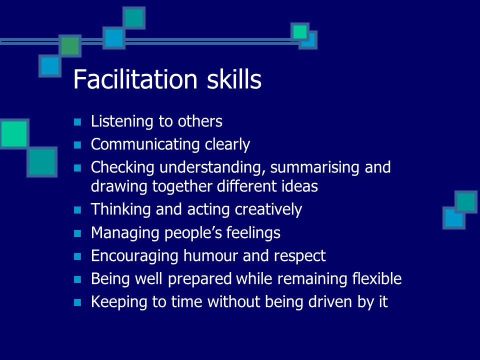 Facilitation skills Listening to others Communicating clearly Checking understanding, summarising and drawing together different ideas Thinking and acting creatively Managing people's feelings Encouraging humour and respect Being well prepared while remaining flexible Keeping to time without being driven by it