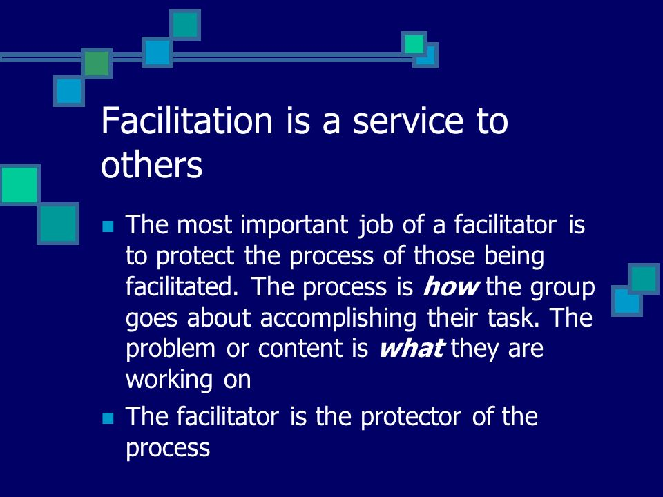 Facilitation is a service to others The most important job of a facilitator is to protect the process of those being facilitated.