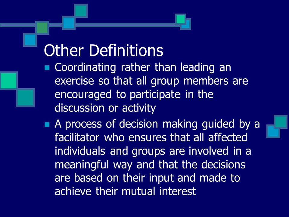 Other Definitions Coordinating rather than leading an exercise so that all group members are encouraged to participate in the discussion or activity A process of decision making guided by a facilitator who ensures that all affected individuals and groups are involved in a meaningful way and that the decisions are based on their input and made to achieve their mutual interest