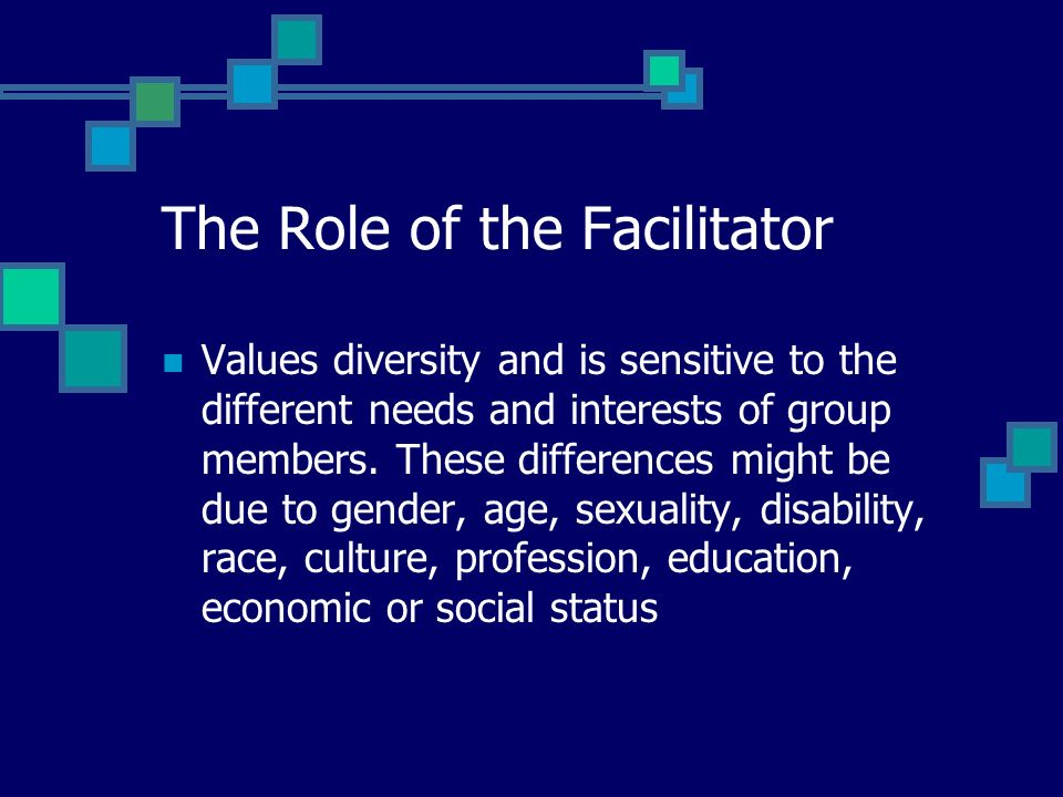 The Role of the Facilitator Values diversity and is sensitive to the different needs and interests of group members.