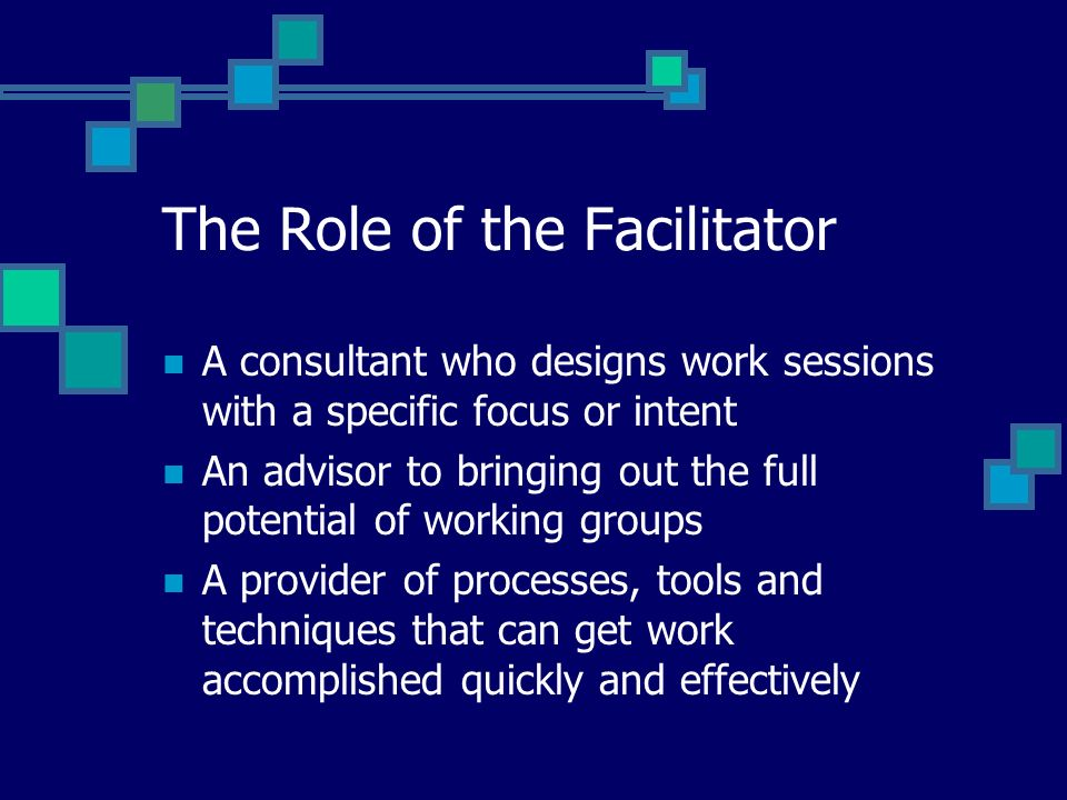 The Role of the Facilitator A consultant who designs work sessions with a specific focus or intent An advisor to bringing out the full potential of working groups A provider of processes, tools and techniques that can get work accomplished quickly and effectively