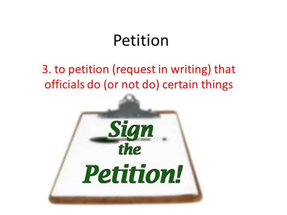 Petition 3. to petition (request in writing) that officials do (or not do) certain things