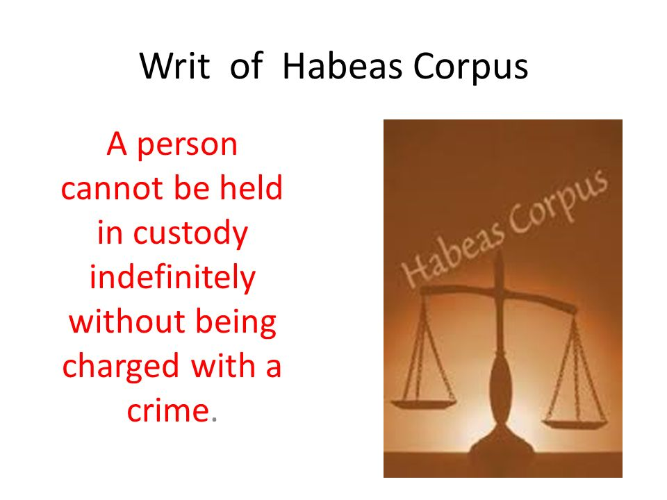 Writ of Habeas Corpus A person cannot be held in custody indefinitely without being charged with a crime.