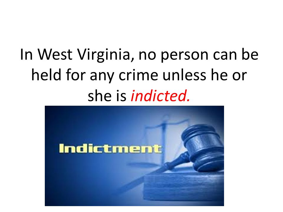 In West Virginia, no person can be held for any crime unless he or she is indicted.