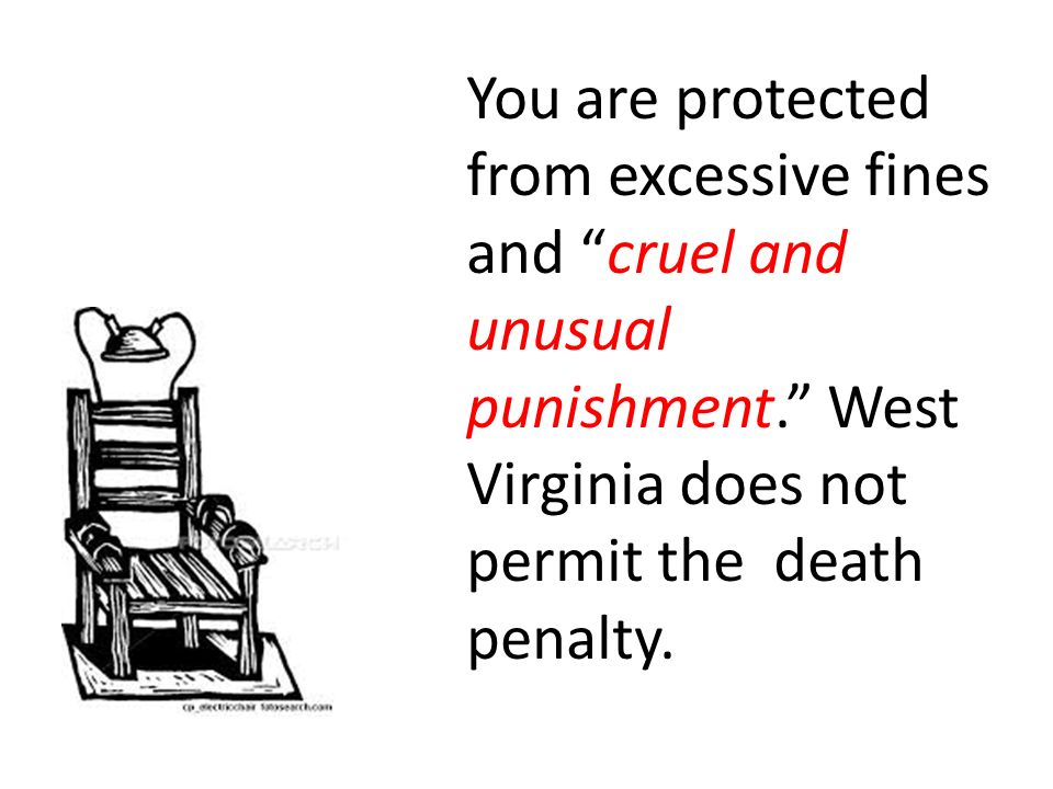 You are protected from excessive fines and cruel and unusual punishment. West Virginia does not permit the death penalty.
