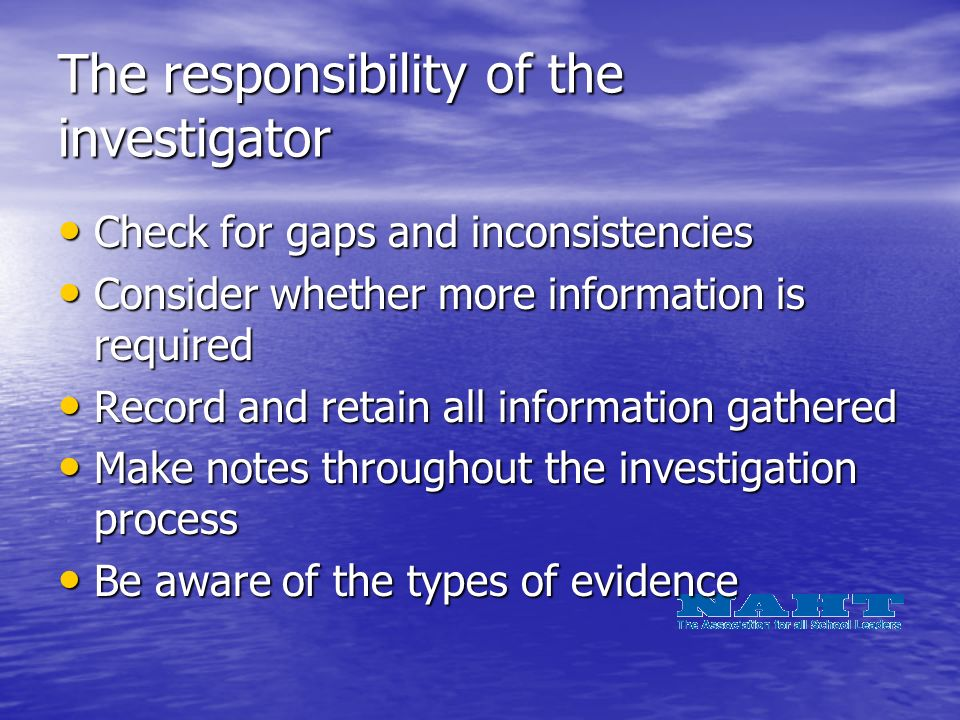 The responsibility of the investigator Check for gaps and inconsistencies Check for gaps and inconsistencies Consider whether more information is required Consider whether more information is required Record and retain all information gathered Record and retain all information gathered Make notes throughout the investigation process Make notes throughout the investigation process Be aware of the types of evidence Be aware of the types of evidence