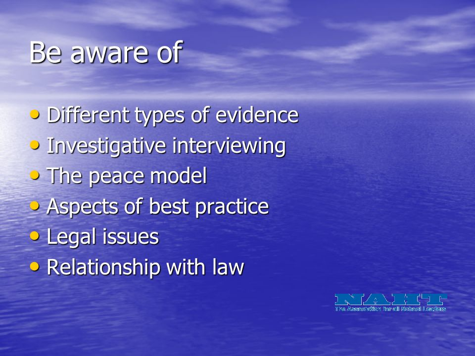 Be aware of Different types of evidence Different types of evidence Investigative interviewing Investigative interviewing The peace model The peace model Aspects of best practice Aspects of best practice Legal issues Legal issues Relationship with law Relationship with law