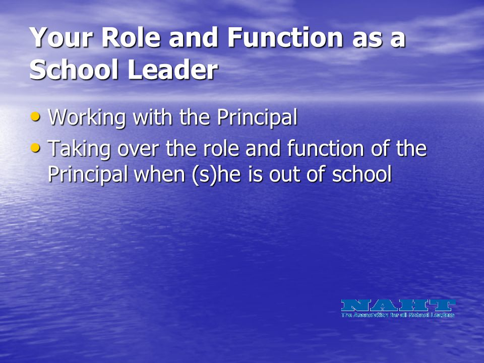 Your Role and Function as a School Leader Working with the Principal Working with the Principal Taking over the role and function of the Principal when (s)he is out of school Taking over the role and function of the Principal when (s)he is out of school