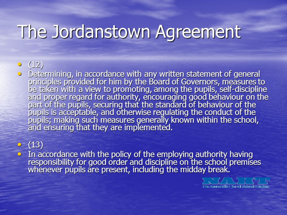 The Jordanstown Agreement (12) (12) Determining, in accordance with any written statement of general principles provided for him by the Board of Governors, measures to be taken with a view to promoting, among the pupils, self-discipline and proper regard for authority, encouraging good behaviour on the part of the pupils, securing that the standard of behaviour of the pupils is acceptable, and otherwise regulating the conduct of the pupils; making such measures generally known within the school, and ensuring that they are implemented.