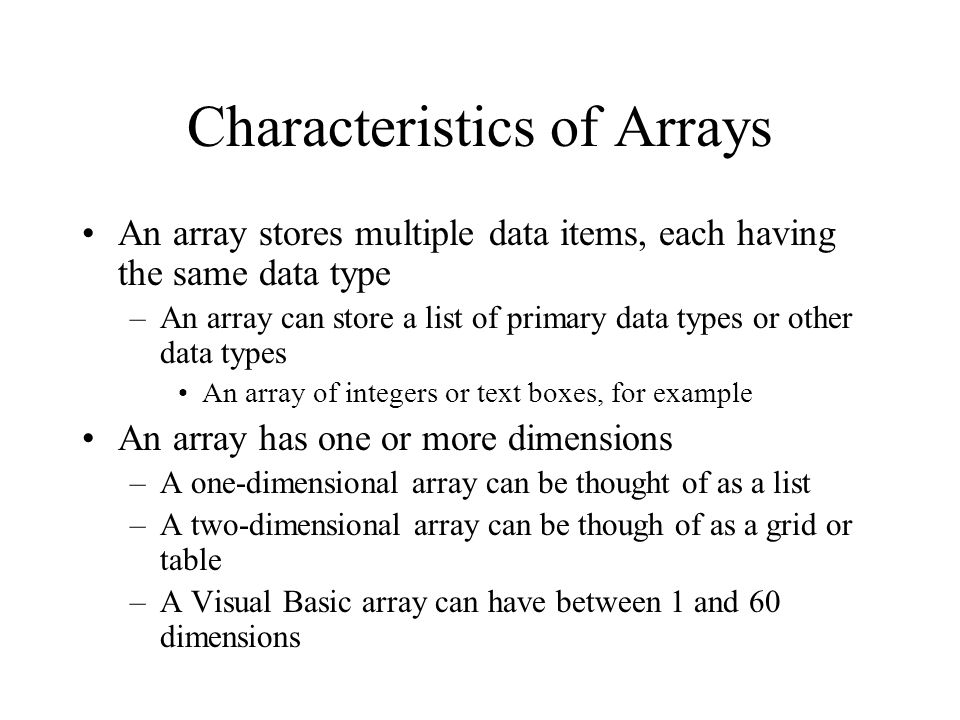 Characteristics of Arrays An array stores multiple data items, each having the same data type –An array can store a list of primary data types or other data types An array of integers or text boxes, for example An array has one or more dimensions –A one-dimensional array can be thought of as a list –A two-dimensional array can be though of as a grid or table –A Visual Basic array can have between 1 and 60 dimensions