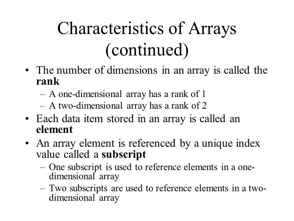 Characteristics of Arrays (continued) The number of dimensions in an array is called the rank –A one-dimensional array has a rank of 1 –A two-dimensional array has a rank of 2 Each data item stored in an array is called an element An array element is referenced by a unique index value called a subscript –One subscript is used to reference elements in a one- dimensional array –Two subscripts are used to reference elements in a two- dimensional array
