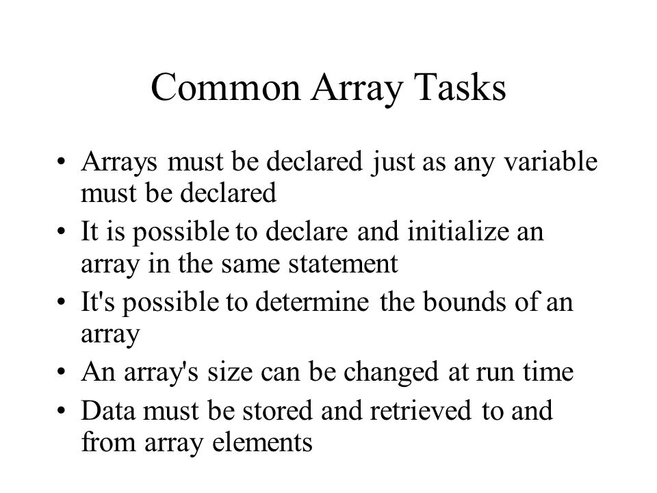 Common Array Tasks Arrays must be declared just as any variable must be declared It is possible to declare and initialize an array in the same statement It s possible to determine the bounds of an array An array s size can be changed at run time Data must be stored and retrieved to and from array elements