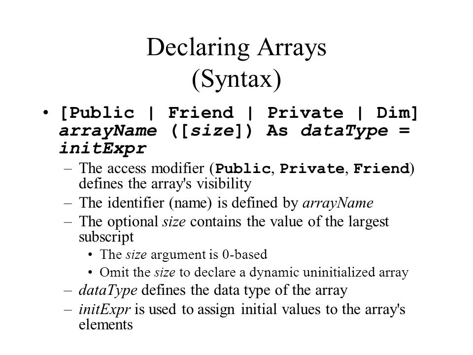Declaring Arrays (Syntax) [Public | Friend | Private | Dim] arrayName ([size]) As dataType = initExpr –The access modifier ( Public, Private, Friend ) defines the array s visibility –The identifier (name) is defined by arrayName –The optional size contains the value of the largest subscript The size argument is 0-based Omit the size to declare a dynamic uninitialized array –dataType defines the data type of the array –initExpr is used to assign initial values to the array s elements