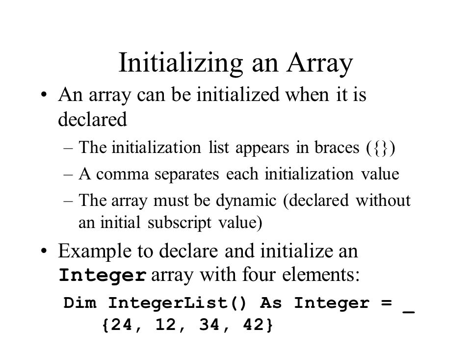 Initializing an Array An array can be initialized when it is declared –The initialization list appears in braces ({}) –A comma separates each initialization value –The array must be dynamic (declared without an initial subscript value) Example to declare and initialize an Integer array with four elements: Dim IntegerList() As Integer = _ {24, 12, 34, 42}