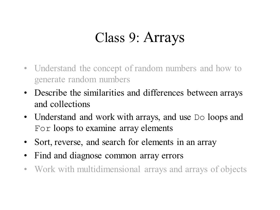 Class 9: Arrays Understand the concept of random numbers and how to generate random numbers Describe the similarities and differences between arrays and collections Understand and work with arrays, and use Do loops and For loops to examine array elements Sort, reverse, and search for elements in an array Find and diagnose common array errors Work with multidimensional arrays and arrays of objects