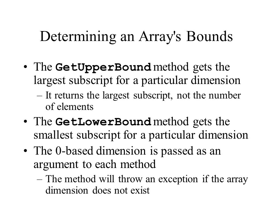 Determining an Array s Bounds The GetUpperBound method gets the largest subscript for a particular dimension –It returns the largest subscript, not the number of elements The GetLowerBound method gets the smallest subscript for a particular dimension The 0-based dimension is passed as an argument to each method –The method will throw an exception if the array dimension does not exist