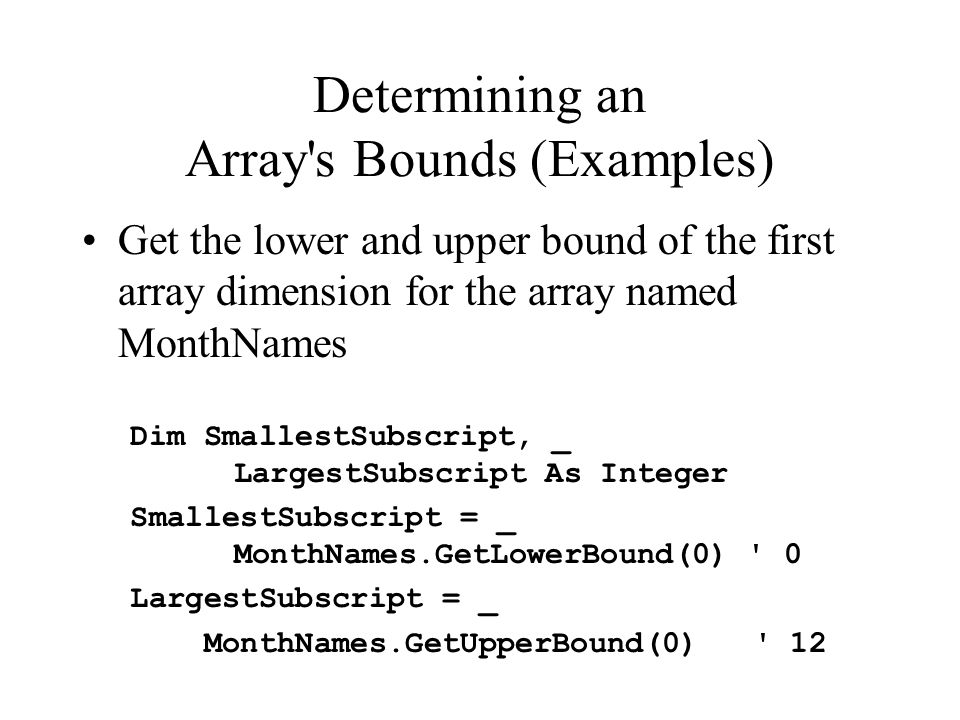 Determining an Array s Bounds (Examples) Get the lower and upper bound of the first array dimension for the array named MonthNames Dim SmallestSubscript, _ LargestSubscript As Integer SmallestSubscript = _ MonthNames.GetLowerBound(0) 0 LargestSubscript = _ MonthNames.GetUpperBound(0) 12