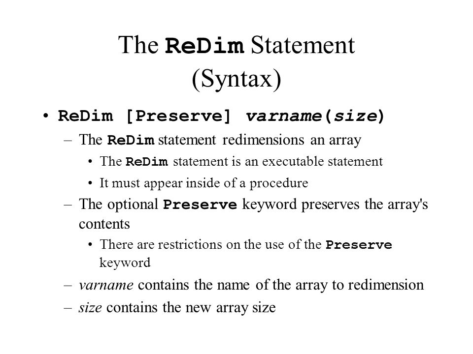 The ReDim Statement (Syntax) ReDim [Preserve] varname(size) –The ReDim statement redimensions an array The ReDim statement is an executable statement It must appear inside of a procedure –The optional Preserve keyword preserves the array s contents There are restrictions on the use of the Preserve keyword –varname contains the name of the array to redimension –size contains the new array size