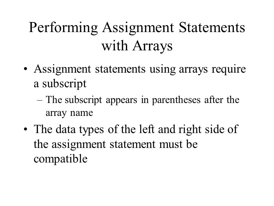 Performing Assignment Statements with Arrays Assignment statements using arrays require a subscript –The subscript appears in parentheses after the array name The data types of the left and right side of the assignment statement must be compatible