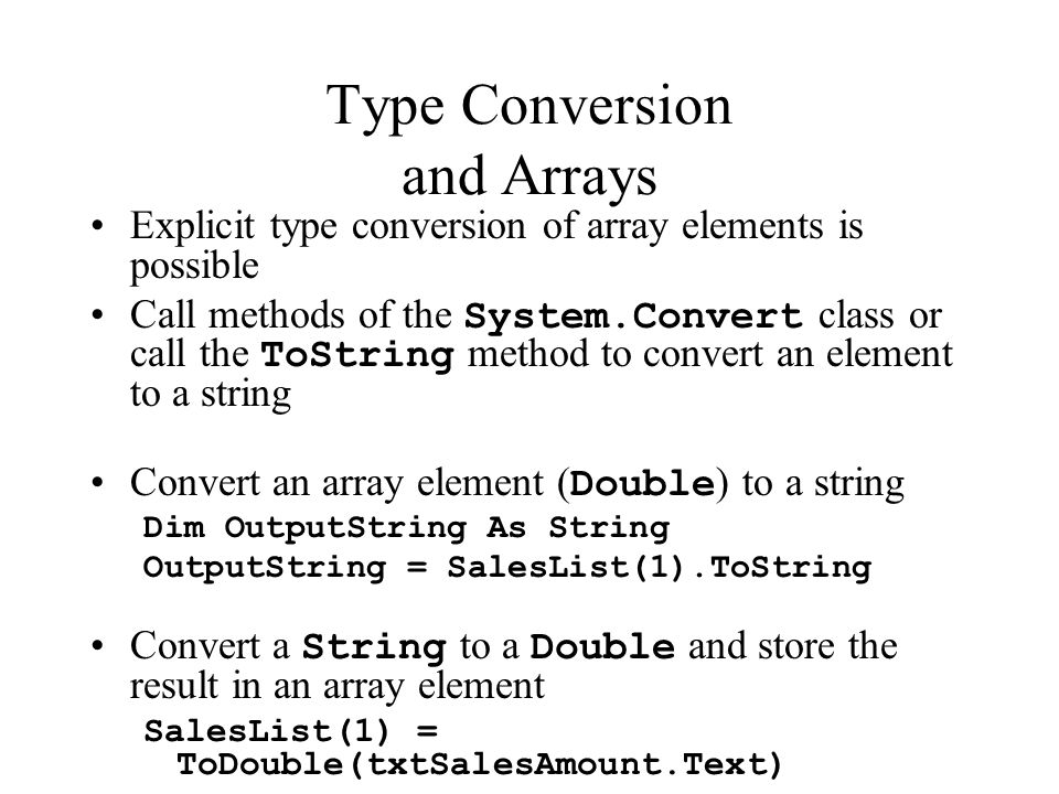 Type Conversion and Arrays Explicit type conversion of array elements is possible Call methods of the System.Convert class or call the ToString method to convert an element to a string Convert an array element ( Double ) to a string Dim OutputString As String OutputString = SalesList(1).ToString Convert a String to a Double and store the result in an array element SalesList(1) = ToDouble(txtSalesAmount.Text)