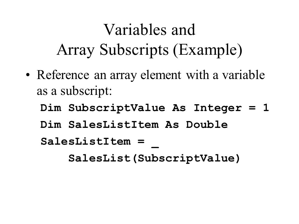 Variables and Array Subscripts (Example) Reference an array element with a variable as a subscript: Dim SubscriptValue As Integer = 1 Dim SalesListItem As Double SalesListItem = _ SalesList(SubscriptValue)