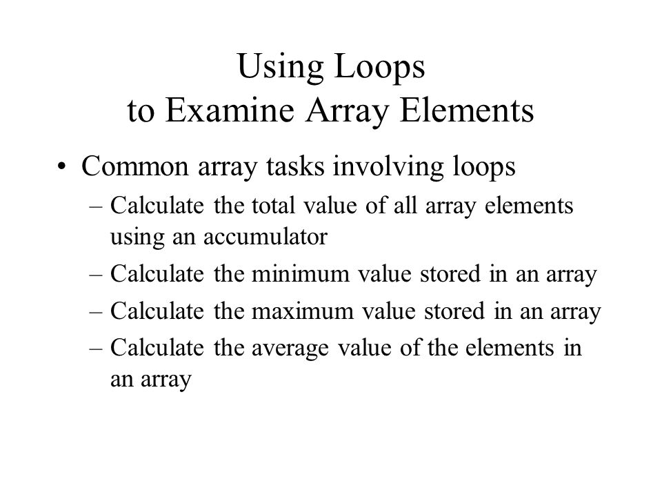 Using Loops to Examine Array Elements Common array tasks involving loops –Calculate the total value of all array elements using an accumulator –Calculate the minimum value stored in an array –Calculate the maximum value stored in an array –Calculate the average value of the elements in an array